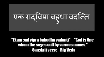 """Ekam sad vipra bahudha vadanti"" – ""God is One, whom the sages call by various names."" – A Sanskrit verse from the Rig Veda"